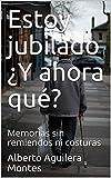 Estoy jubilado ¿Y ahora qué?: Memorias sin remiendos ni costuras (Spanish Edition)