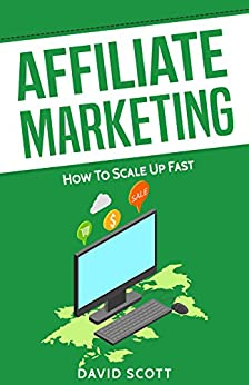 Affiliate Marketing: How to Scale Up Fast by [Scott, David]