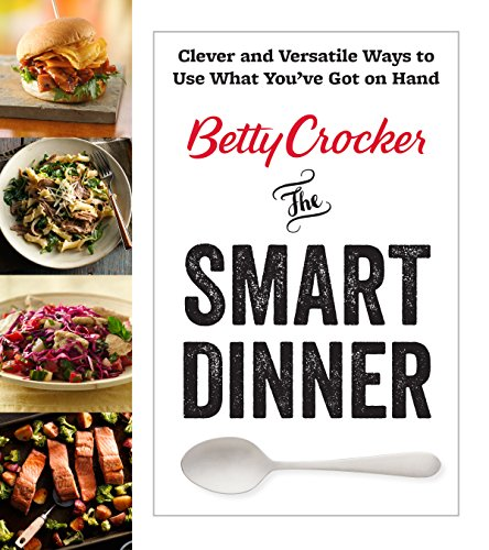 betty-crocker-the-smart-dinner-clever-and-versatile-ways-to-use-what-youve-got-on-hand