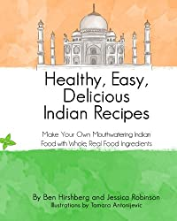 Healthy, Easy, Delicious Indian Recipes: Make Your Own Indian Food With Whole, Read Food Ingredients