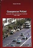 Ceau?escus Polizei: Herrschaft, Ruhe und Ordnung in Rumänien (1960-1989) (Südosteuropäische Arbeiten, Band 159) - Ciprian Cirniala