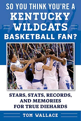 So You Think You're a Kentucky Wildcats Basketball Fan?: Stars, Stats, Records, and Memories for True Diehards (So You Think You're a Team Fan) (English Edition) por Tom Wallace