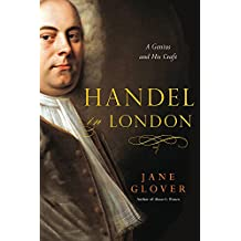 Handel in London: A Genius and His Craft