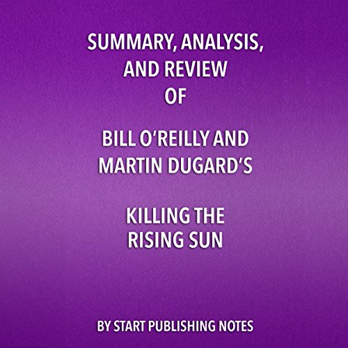 Summary, Analysis, and Review of Bill O'Reilly and Martin Dugard's Killing the Rising Sun: How America Vanquished Japan (Sun Audio Review)