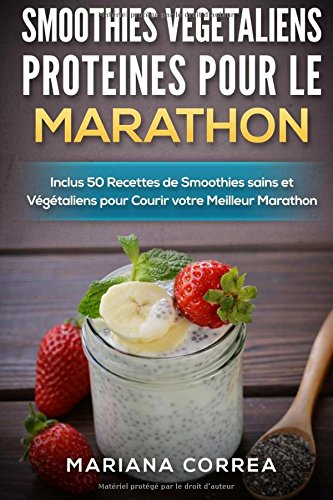 SMOOTHIES VEGETALIENS PROTEINES POUR Le MARATHON: Inclus 50 Recettes de Smoothies sains et Vegetaliens pour Courir votre Meilleur Marathon