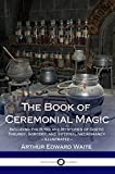 The Book of Ceremonial Magic: Including the Rites and Mysteries of Goetic Theurgy, Sorcery, and Infernal Necromancy (Illustrated) (English Edition)