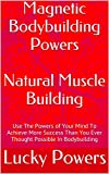 Magnetic Bodybuilding Powers Natural Muscle Building: Use The Powers of Your Mind To Achieve More Success Than You Ever Thought Possible In Bodybuilding