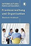 Praxisverwaltung und Organisation: Für Auszubildende und Praktizierende Deutsch-Arabisch (Praxisverwaltung und Organisation in vier Sprachen / Fachwörterbuch für Arztpraxis und Krankenhäuser)