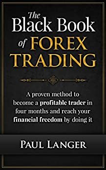 The Black Book of Forex Trading: (w/ Bonus Video Content) A Proven Method to Become a Profitable Forex Trader in Four Months and Reach Your Financial Freedom ... Doing it  (Forex Trading) (English Edition) par [Langer, Paul]