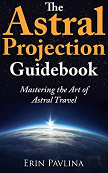 The Astral Projection Guidebook:  Mastering the Art of Astral Travel by [Pavlina, Erin]
