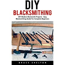 DIY Blacksmithing: DIY Modern Blacksmith Projects - Easy Blacksmithing Guide For Complete Beginners  (English Edition)