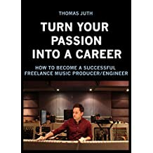 Turn Your Passion Into a Career: How To Become a Successful Freelance Music Producer/Engineer (English Edition)