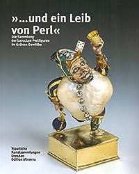 ... und ein Leib von Perl: Die Sammlung der barocken Perlfiguren im Grünen Gewölbe Dresden