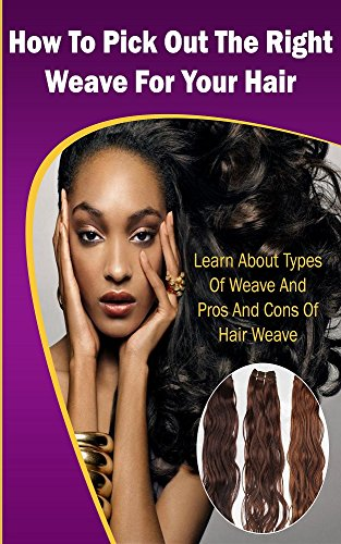 How To Pick Out The Right Hair Extensions/Weave For Your Hair: Learn About Types Of Hair Extensions/Weave and Pros & Cons Of Hair Extensions/Weave