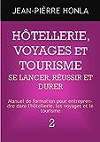 HÔTELLERIE, VOYAGES ET TOURISME - SE LANCER, RÉUSSIR ET DURER : Manuel de formation pour entreprendre dans l'hôtellerie, les voyages et le tourisme (volume t. 2)...