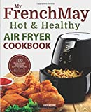 My FrenchMay Hot & Healthy Air Fryer Cookbook: 100 Surprisingly Delicious Low-Oil Recipes with How-To Illustrations (Simply Fried Frieds)