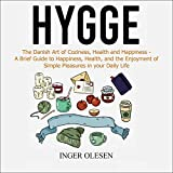 Hygge: The Danish Art of Coziness, Health and Happiness - A Brief Guide to Happiness, Health, and the Enjoyment of Simple Pleasures in Your Daily Life