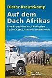 Auf dem Dach Afrikas: Eine Expedition nach Äthiopien, Sudan, Kenia, Tansania und Namibia -