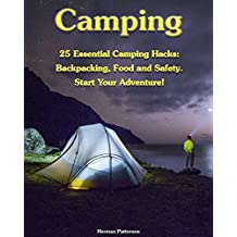 Camping: 25 Essential Camping Hacks: Backpacking, Food and Safety. Start Your Adventure!: (Camping Hacks, Camping Tips, Camping For Beginners) (Camping, Outdoor Survival Guide) (English Edition)