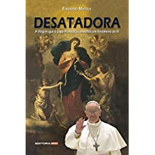 DESATADORA: A Virgem que o papa Francisco converteu em fenômeno de fé (Portuguese Edition)