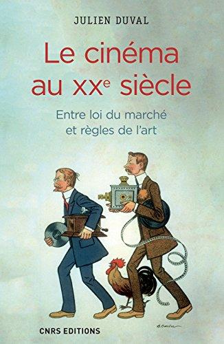 Le cinéma au XXe siècle : entre loi du marché et règles de l'art / Julien Duval.- Paris : CNRS Éditions , DL 2016, cop. 2016