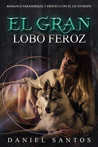 Leer Gratis El Gran Lobo Feroz: Romance Paranormal y Erótica con el Licántropo (Novela de Fantasía, Romance y Erótica) de Daniel Santos