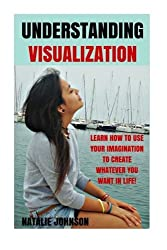 Understanding Visualization: Learn How To Use Your Imagination To Create What You Want in Life by Natalie Johnson (2014-12-26)
