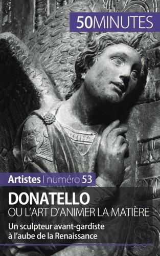 Donatello ou l'art d'animer la matire: Un sculpteur avant-gardiste  laube de la Renaissance