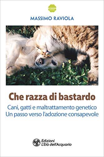 Che razza di bastardo: Cani, gatti e maltrattamento genetico. Un passo verso l'adozione consapevole (Italian Edition)