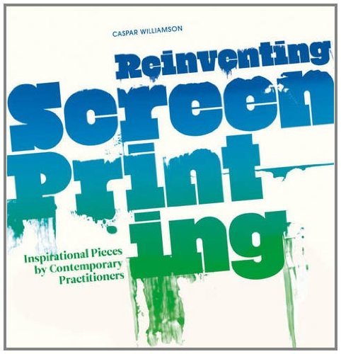 Reinventing Screenprinting: Inspirational Pieces by Contemporary Practitioners por Caspar Williamson