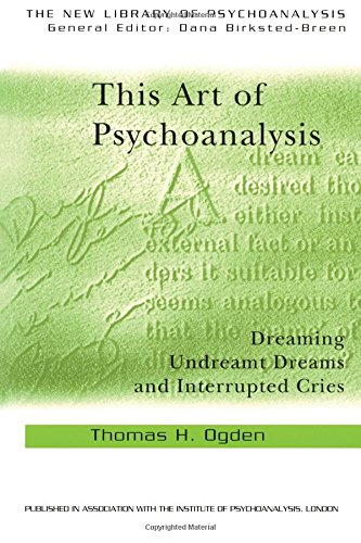 This Art of Psychoanalysis: Dreaming Undreamt Dreams and Interrupted Cries (The New Library of Psychoanalysis)