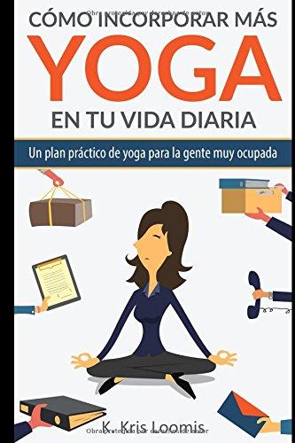 Portada del libro Cómo incorporar más yoga en tu vida diaria: Un plan práctico de yoga para la gente muy ocupada