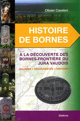 Histoire de Bornes : A la découvertes des bornes-frontière du Jura vaudois, Balades, découvertes, histoire par Olivier Cavaleri