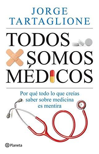 Todos somos médicos: Por qué todo lo que creías saber sobre medicina es mentira por Jorge Tartaglione