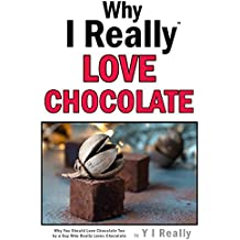 Why I Really Love Chocolate: Why You Could Love Chocolate Too By A Guy Who Really Loves Chocolate (English Edition)