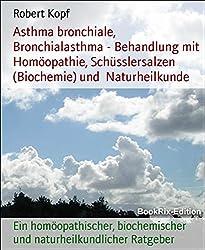 Asthma bronchiale, Bronchialasthma - Behandlung mit Homöopathie, Schüsslersalzen (Biochemie) und  Naturheilkunde: Ein homöopathischer, biochemischer und naturheilkundlicher Ratgeber