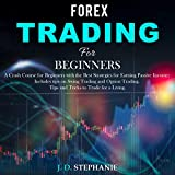 Forex Trading for Beginners: A Crash Course for Beginners With the Best Strategies for Earning Passive Income; Includes tips on Swing Trading and Option Trading. Tips and Tricks to Trade for a Living