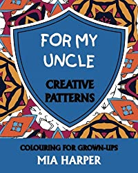 For My Uncle: Creative Patterns, Colouring for Grown-Ups
