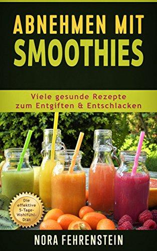 Abnehmen mit Smoothies: Viele gesunde Rezepte zum Entgiften u. Entschlacken. Die effektive 5-Tage-Wohlfühl-Diät -