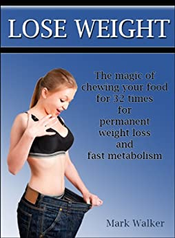 Lose Weight: The Magic Of Chewing Your Food For 32 Times For Permanent Weight Loss And Fast Metabolism by [Walker, Mark]