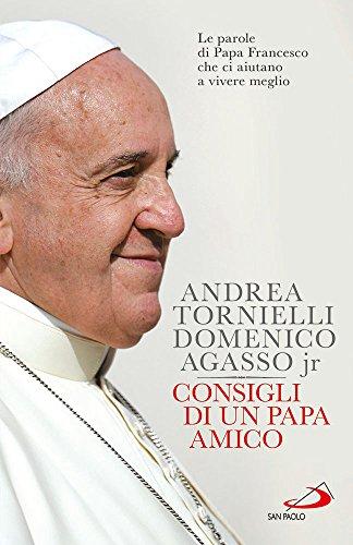 Consigli di un papa amico. Le parole di papa Francesco che ci aiutano a vivere meglio