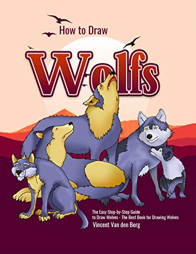How to Draw Wolfs: The Easy Step-by-Step Guide to Draw Wolves - The Best Book for Drawing Wolves (English Edition)