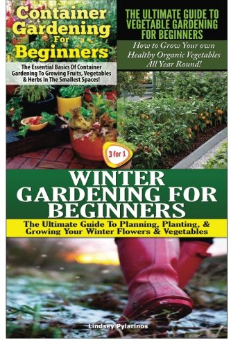 Container Gardening For Beginners & The Ultimate Guide to Vegetable Gardening for Beginners & Winter Gardening for Beginners: Volume 18 (Gardening Box Set)