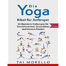 Yoga: Die Yoga-Bibel für Anfänger: 63 illustrierte Haltungen für Gewichtsverlust, Stressabbau und inneren Frieden (German Edition)
