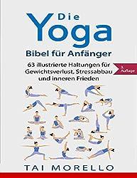 Yoga: Die Yoga-Bibel für Anfänger: 63 illustrierte Haltungen für Gewichtsverlust, Stressabbau und inneren Frieden