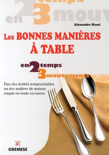 Les bonnes manières à table : Etres des invités irréprochable ou de maîtres de maison exquis en toute occasion par Alexandre Masci