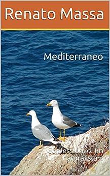 Mediterraneo: Confessioni di un naturalista 3 (Racconti del naturalista) di [Massa, Renato]