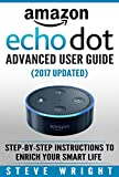 Amazon Echo Dot: Amazon Dot Advanced User Guide (2017 Updated): Step-by-Step Instructions to Enrich Your Smart Life! (Amazon Echo, Dot, Echo Dot, Amazon Echo User Manual, Echo Dot ebook, Amazon Dot)