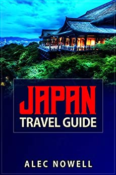 Japan Travel Guide: Culture, food, experiences, sights, buildings, museums, shrines, temples, parks, areas and more in Tokyo, Kyoto, Yokohama, Osaka, Nagoya, ... Sapporo, Kobe and Mt. Fuji (English Edition) par [Nowell, Alec]