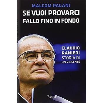 Se Vuoi Provarci, Fallo Fino In Fondo. Claudio Ranieri, Storia Di Un Vincente